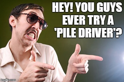 HEY! YOU GUYS EVER TRY A 'PILE DRIVER'? | made w/ Imgflip meme maker