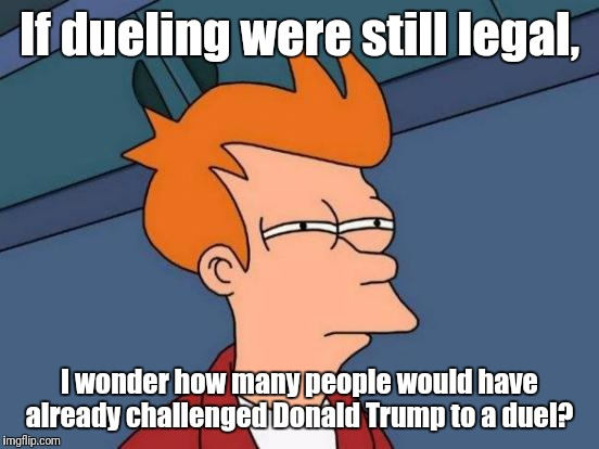 #MakeDuelingGreatAgain | If dueling were still legal, I wonder how many people would have already challenged Donald Trump to a duel? | image tagged in memes,futurama fry,donald trump | made w/ Imgflip meme maker