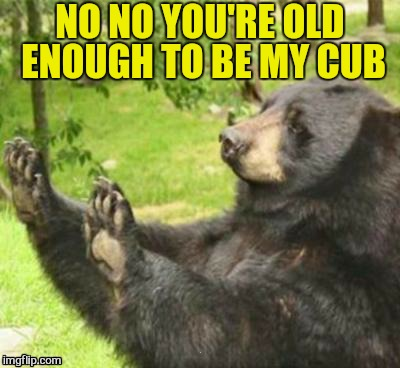 NO NO YOU'RE OLD ENOUGH TO BE MY CUB | made w/ Imgflip meme maker