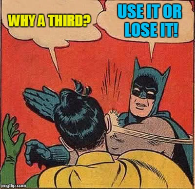 Batman Slapping Robin Meme | WHY A THIRD? USE IT OR LOSE IT! | image tagged in memes,batman slapping robin | made w/ Imgflip meme maker