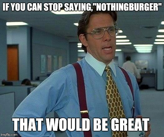 "While i am all for scrutinizing the validity of news stories, i am tired of hearing this word | IF YOU CAN STOP SAYING,""NOTHINGBURGER"" THAT WOULD BE GREAT 
