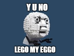 Y U NO LEGO MY EGGO | made w/ Imgflip meme maker