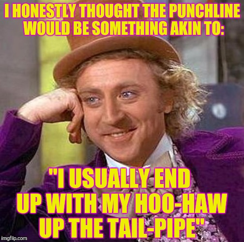 "Creepy Condescending Wonka Meme | I HONESTLY THOUGHT THE PUNCHLINE WOULD BE SOMETHING AKIN TO: ""I USUALLY END UP WITH MY HOO-HAW UP THE TAIL-PIPE"" 