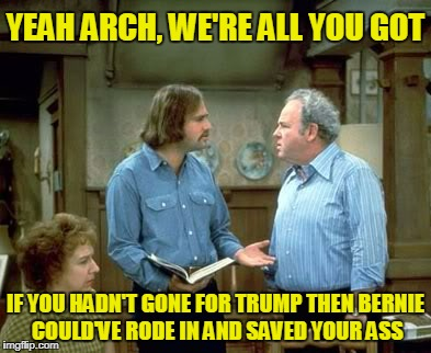 YEAH ARCH, WE'RE ALL YOU GOT IF YOU HADN'T GONE FOR TRUMP THEN BERNIE COULD'VE RODE IN AND SAVED YOUR ASS | made w/ Imgflip meme maker