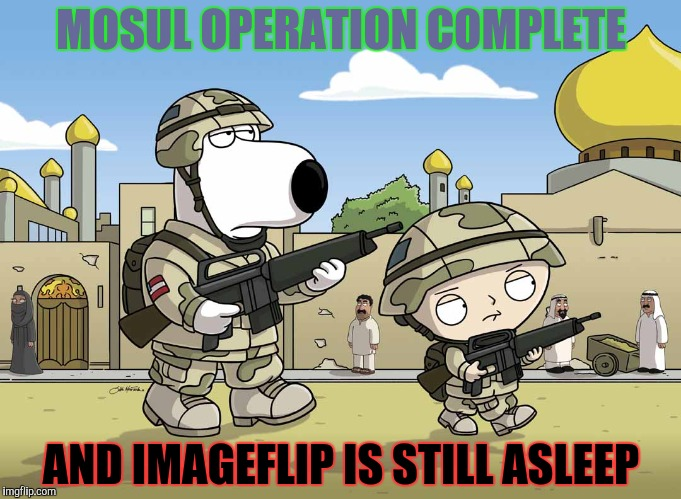 MOSUL OPERATION COMPLETE AND IMAGEFLIP IS STILL ASLEEP | made w/ Imgflip meme maker