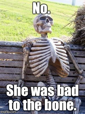 Waiting Skeleton Meme | No. She was bad to the bone. | image tagged in memes,waiting skeleton | made w/ Imgflip meme maker