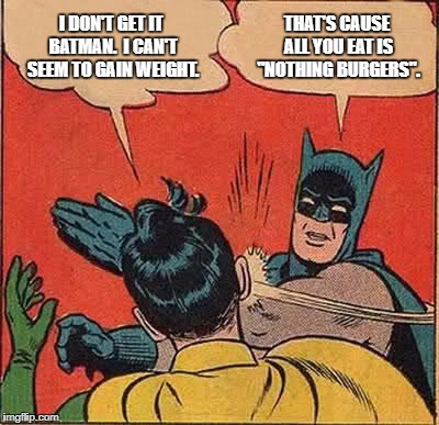 "You never get fat from consuming the News' nothing burgers.  You're never satisfied either. | I DON'T GET IT BATMAN.  I CAN'T SEEM TO GAIN WEIGHT. THAT'S CAUSE ALL YOU EAT IS ""NOTHING BURGERS"". 
