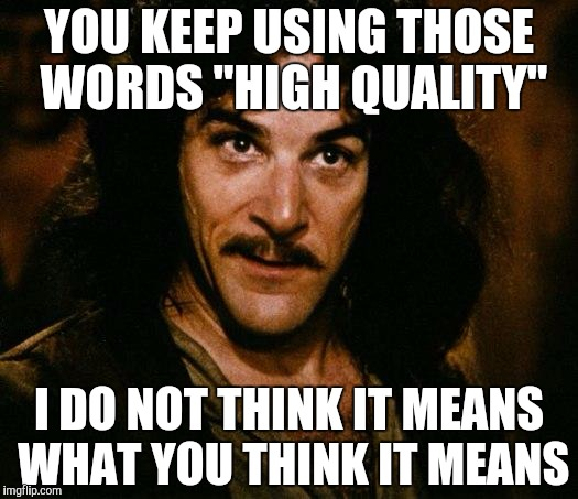 "Inigo Montoya Meme | YOU KEEP USING THOSE WORDS ""HIGH QUALITY"" I DO NOT THINK IT MEANS WHAT YOU THINK IT MEANS 