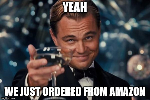 Leonardo Dicaprio Cheers Meme | YEAH WE JUST ORDERED FROM AMAZON | image tagged in memes,leonardo dicaprio cheers | made w/ Imgflip meme maker