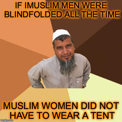 Ordinary Muslim Man Meme | IF IMUSLIM MEN WERE BLINDFOLDED ALL THE TIME MUSLIM WOMEN DID NOT HAVE TO WEAR A TENT | image tagged in memes,ordinary muslim man | made w/ Imgflip meme maker