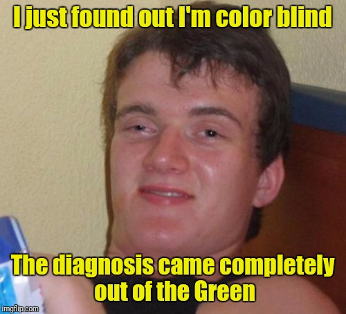 10 Guy Meme | I just found out I'm color blind The diagnosis came completely out of the Green | image tagged in memes,10 guy | made w/ Imgflip meme maker