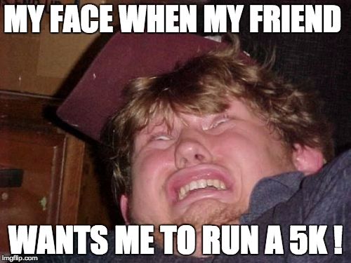 5k running  |  MY FACE WHEN MY FRIEND; WANTS ME TO RUN A 5K ! | image tagged in memes,5k running,running shoes,5k,that face you make when,that face you make | made w/ Imgflip meme maker
