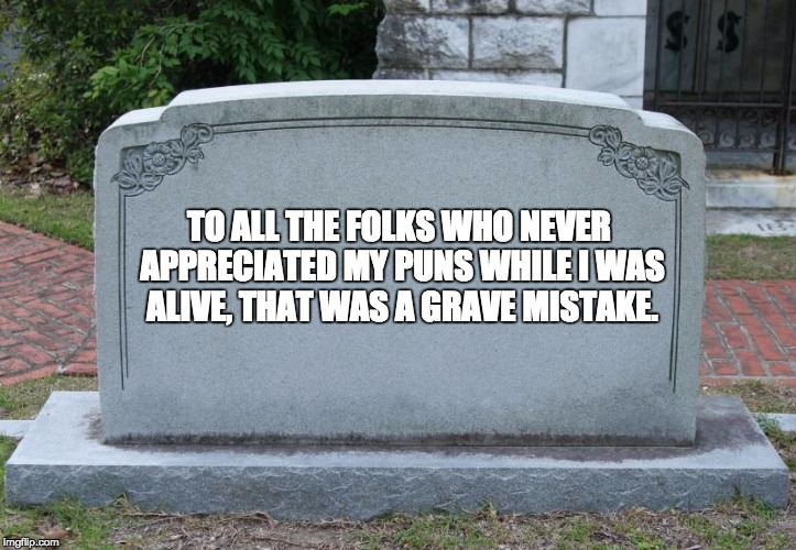 Gravestone | TO ALL THE FOLKS WHO NEVER APPRECIATED MY PUNS WHILE I WAS ALIVE, THAT WAS A GRAVE MISTAKE. | image tagged in gravestone | made w/ Imgflip meme maker