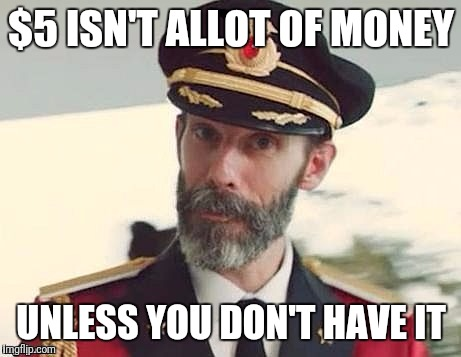 Captain Obvious | $5 ISN'T ALLOT OF MONEY UNLESS YOU DON'T HAVE IT | image tagged in captain obvious | made w/ Imgflip meme maker