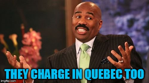 Steve Harvey Meme | THEY CHARGE IN QUEBEC TOO | image tagged in memes,steve harvey | made w/ Imgflip meme maker