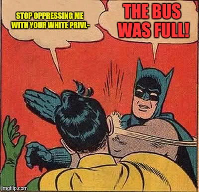 Batman Slapping Robin Meme | STOP OPPRESSING ME WITH YOUR WHITE PRIVL- THE BUS WAS FULL! | image tagged in memes,batman slapping robin | made w/ Imgflip meme maker