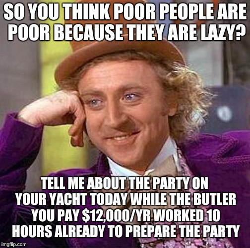 Creepy Condescending Wonka Meme | SO YOU THINK POOR PEOPLE ARE POOR BECAUSE THEY ARE LAZY? TELL ME ABOUT THE PARTY ON YOUR YACHT TODAY WHILE THE BUTLER YOU PAY $12,000/YR WOR | image tagged in memes,creepy condescending wonka | made w/ Imgflip meme maker