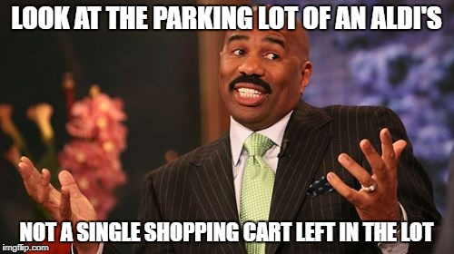 Steve Harvey Meme | LOOK AT THE PARKING LOT OF AN ALDI'S NOT A SINGLE SHOPPING CART LEFT IN THE LOT | image tagged in memes,steve harvey | made w/ Imgflip meme maker