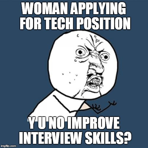 Y U No Meme | WOMAN APPLYING FOR TECH POSITION Y U NO IMPROVE INTERVIEW SKILLS? | image tagged in memes,y u no | made w/ Imgflip meme maker