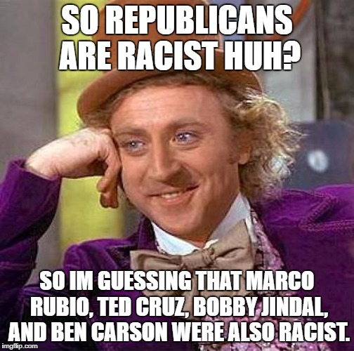 Creepy Condescending Wonka Meme | SO REPUBLICANS ARE RACIST HUH? SO IM GUESSING THAT MARCO RUBIO, TED CRUZ, BOBBY JINDAL, AND BEN CARSON WERE ALSO RACIST. | image tagged in memes,creepy condescending wonka | made w/ Imgflip meme maker