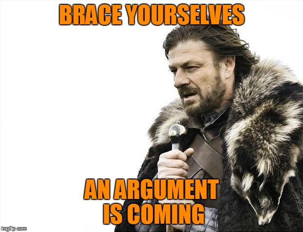 Brace Yourselves X is Coming Meme | BRACE YOURSELVES AN ARGUMENT IS COMING | image tagged in memes,brace yourselves x is coming | made w/ Imgflip meme maker