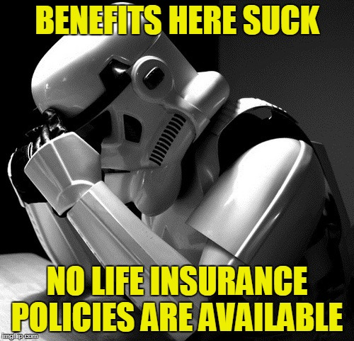 The largest employer in the galaxy doesn't offer life insurance | BENEFITS HERE SUCK NO LIFE INSURANCE POLICIES ARE AVAILABLE | image tagged in sad stormtrooper,life insurance,not available,benefits,call hr | made w/ Imgflip meme maker