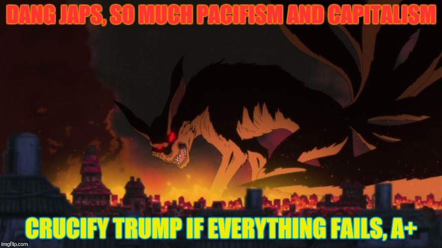 DANG JAPS, SO MUCH PACIFISM AND CAPITALISM CRUCIFY TRUMP IF EVERYTHING FAILS, A+ | made w/ Imgflip meme maker