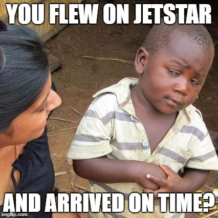 me at airports | YOU FLEW ON JETSTAR AND ARRIVED ON TIME? | image tagged in memes,third world skeptical kid,jetstar,wtf | made w/ Imgflip meme maker