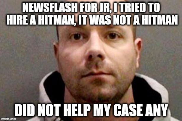 Billy | NEWSFLASH FOR JR, I TRIED TO HIRE A HITMAN, IT WAS NOT A HITMAN DID NOT HELP MY CASE ANY | image tagged in billy | made w/ Imgflip meme maker