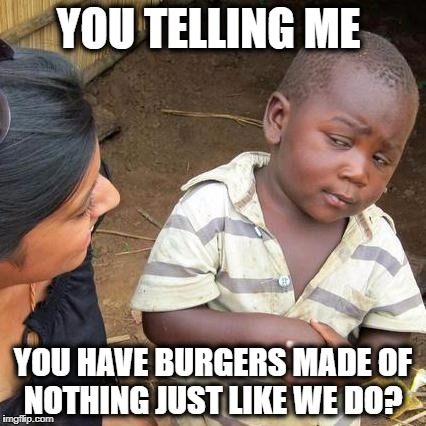 Third World Skeptical Kid Meme | YOU TELLING ME YOU HAVE BURGERS MADE OF NOTHING JUST LIKE WE DO? | image tagged in memes,third world skeptical kid | made w/ Imgflip meme maker