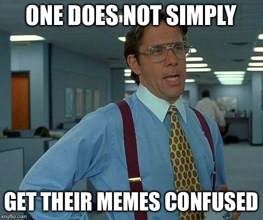 That Would Be Great Meme | ONE DOES NOT SIMPLY GET THEIR MEMES CONFUSED | image tagged in memes,that would be great | made w/ Imgflip meme maker