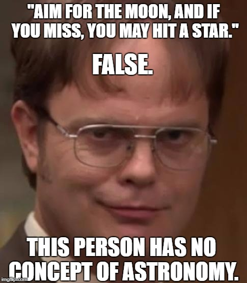 "evil dwight |  ""AIM FOR THE MOON, AND IF YOU MISS, YOU MAY HIT A STAR.""; FALSE. THIS PERSON HAS NO CONCEPT OF ASTRONOMY. 