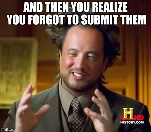 Ancient Aliens Meme | AND THEN YOU REALIZE YOU FORGOT TO SUBMIT THEM | image tagged in memes,ancient aliens | made w/ Imgflip meme maker