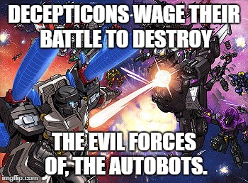 Am I remembering things right? | DECEPTICONS WAGE THEIR BATTLE TO DESTROY THE EVIL FORCES OF, THE AUTOBOTS. | image tagged in transformers,megatron,optimus prime,parallel universe,alternate reality,alternate universe | made w/ Imgflip meme maker