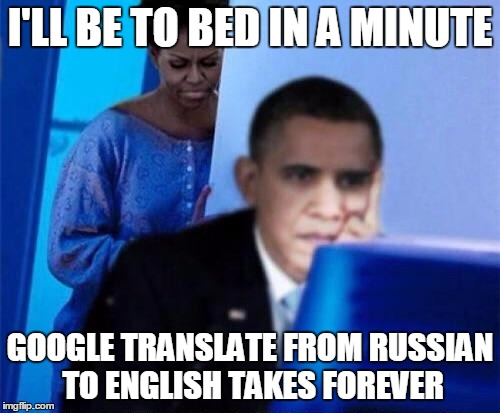 Obama computer | I'LL BE TO BED IN A MINUTE GOOGLE TRANSLATE FROM RUSSIAN TO ENGLISH TAKES FOREVER | image tagged in obama computer | made w/ Imgflip meme maker