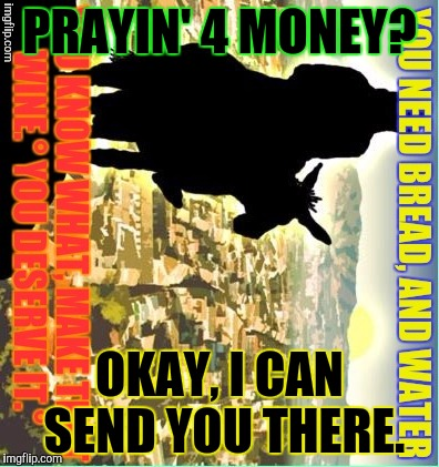 PRAYIN' 4 MONEY? OKAY, I CAN SEND YOU THERE. | made w/ Imgflip meme maker