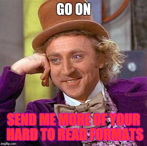 Creepy Condescending Wonka Meme | GO ON SEND ME MORE OF YOUR HARD TO READ FORMATS | image tagged in memes,creepy condescending wonka | made w/ Imgflip meme maker