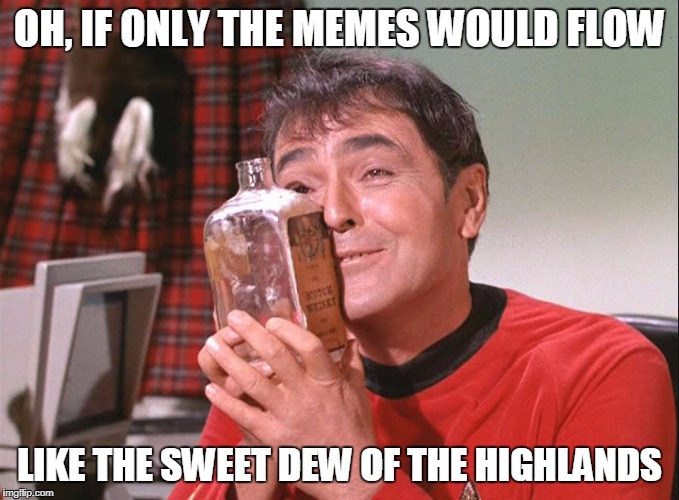 OH, IF ONLY THE MEMES WOULD FLOW LIKE THE SWEET DEW OF THE HIGHLANDS | made w/ Imgflip meme maker