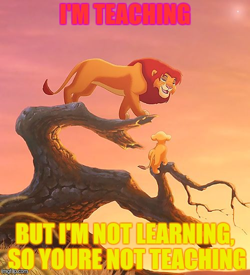 I'M TEACHING BUT I'M NOT LEARNING, SO YOURE NOT TEACHING | made w/ Imgflip meme maker