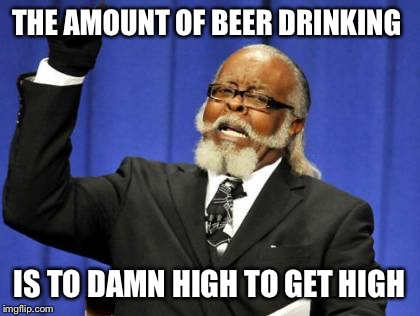 Too Damn High Meme | THE AMOUNT OF BEER DRINKING IS TO DAMN HIGH TO GET HIGH | image tagged in memes,too damn high | made w/ Imgflip meme maker