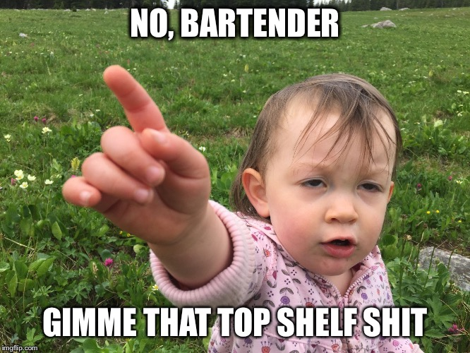 NO, BARTENDER GIMME THAT TOP SHELF SHIT | image tagged in callin' ze shots | made w/ Imgflip meme maker