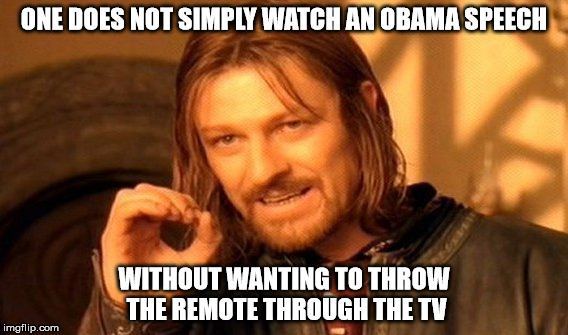 One Does Not Simply Meme | ONE DOES NOT SIMPLY WATCH AN OBAMA SPEECH WITHOUT WANTING TO THROW THE REMOTE THROUGH THE TV | image tagged in memes,one does not simply | made w/ Imgflip meme maker