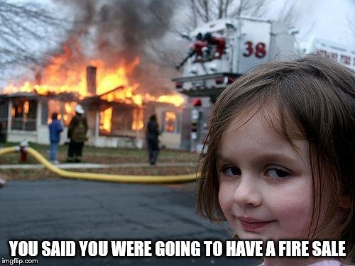 Disaster Girl Meme | YOU SAID YOU WERE GOING TO HAVE A FIRE SALE | image tagged in memes,disaster girl | made w/ Imgflip meme maker