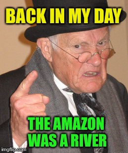 Back In My Day Meme | BACK IN MY DAY THE AMAZON WAS A RIVER | image tagged in memes,back in my day | made w/ Imgflip meme maker