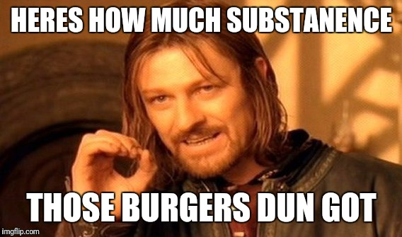 One Does Not Simply Meme | HERES HOW MUCH SUBSTANENCE THOSE BURGERS DUN GOT | image tagged in memes,one does not simply | made w/ Imgflip meme maker
