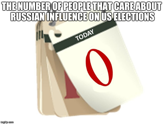 Zero Days | THE NUMBER OF PEOPLE THAT CARE ABOUT RUSSIAN INFLUENCE ON US ELECTIONS | image tagged in zero days | made w/ Imgflip meme maker