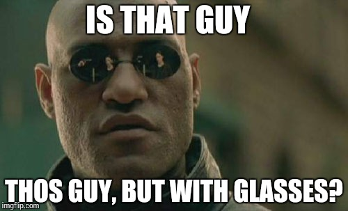 Matrix Morpheus Meme | IS THAT GUY THOS GUY, BUT WITH GLASSES? | image tagged in memes,matrix morpheus | made w/ Imgflip meme maker