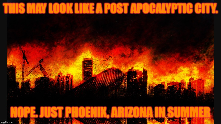 Burning Phoenix  | THIS MAY LOOK LIKE A POST APOCALYPTIC CITY. NOPE. JUST PHOENIX, ARIZONA IN SUMMER | image tagged in phoenix,summer,burning,heat | made w/ Imgflip meme maker