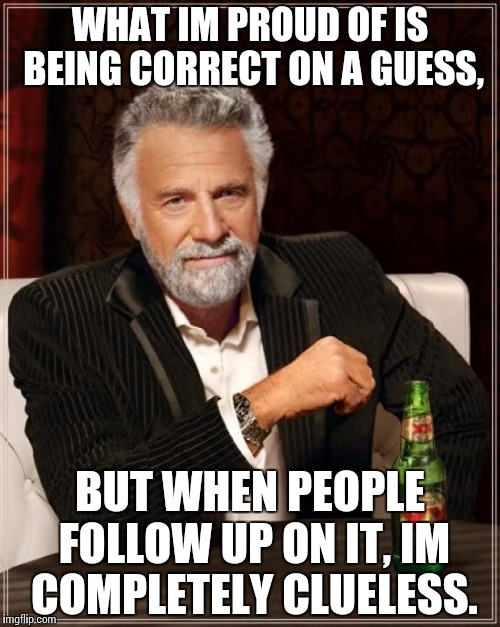 The Most Interesting Man In The World Meme | WHAT IM PROUD OF IS BEING CORRECT ON A GUESS, BUT WHEN PEOPLE FOLLOW UP ON IT, IM COMPLETELY CLUELESS. | image tagged in memes,the most interesting man in the world | made w/ Imgflip meme maker