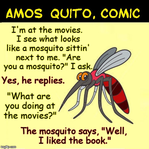 "Amos Quito, stand-up comic | I'm at the movies. I see what looks like a mosquito sittin' next to me. ""Are you a mosquito?"" I ask. The mosquito says, ""Well, I liked the b 